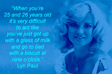"""When you're 25 and 26 years old it's very difficult to act like you've just got up with a glass of milk and go to bed with a biscuit at nine o'clock."" Lyn Paul."