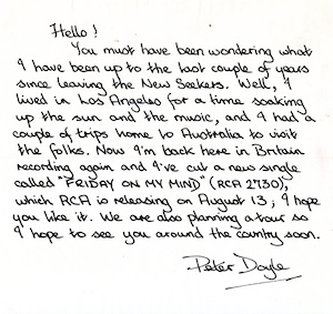 "Letter to fans from Peter Doyle: ""Hello, You must have been wondering what I have been up to the last couple of years since leaving the New Seekers. Well, I lived in Los Angeles for a time soaking up the sun and the music, and I had a couple of trips home to Australia to visit the folks. Now I'm back in Britain recording again and I've cut a new single called 'Friday On My Mind', which RCA is releasing on August 13; I hope you like it. We are also planning a tour so I hope to see you around the country soon. Peter Doyle."""